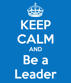Poster: KEEP CALM AND Be a Leader