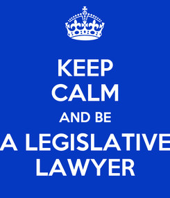 Poster: KEEP CALM AND BE A LEGISLATIVE LAWYER