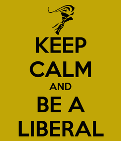 Poster: KEEP CALM AND BE A  LIBERAL