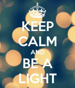 Poster: KEEP CALM AND BE A LIGHT