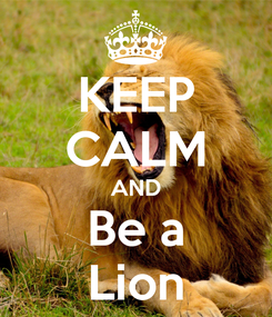 Poster: KEEP CALM AND Be a Lion