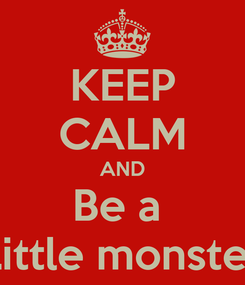 Poster: KEEP CALM AND Be a  Little monster