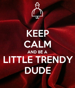 Poster: KEEP CALM AND BE A LITTLE TRENDY DUDE