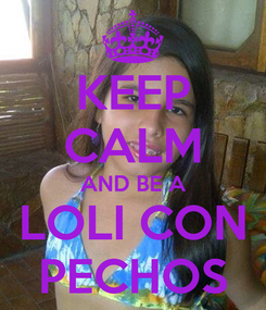 Poster: KEEP CALM AND BE A LOLI CON PECHOS