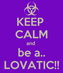 Poster: KEEP  CALM and  be a.. LOVATIC!!
