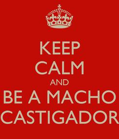Poster: KEEP CALM AND BE A MACHO CASTIGADOR