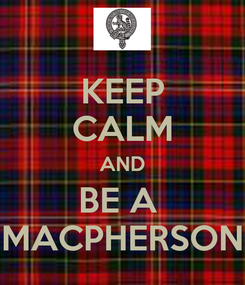 Poster: KEEP CALM AND BE A  MACPHERSON