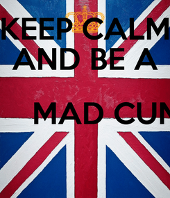 Poster: KEEP CALM AND BE A        MAD CUNT