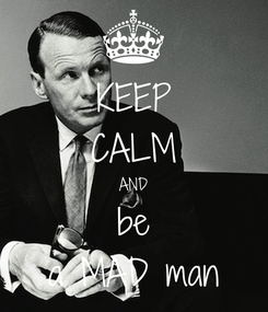 Poster: KEEP CALM AND be a MAD man