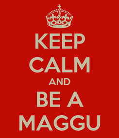 Poster: KEEP CALM AND BE A MAGGU