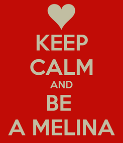 Poster: KEEP CALM AND BE  A MELINA