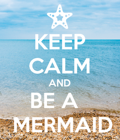 Poster: KEEP CALM AND BE A    MERMAID