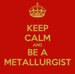 Poster: KEEP CALM AND BE A METALLURGIST