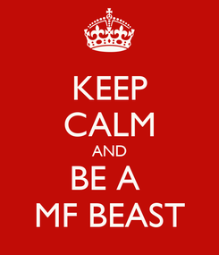 Poster: KEEP CALM AND BE A  MF BEAST