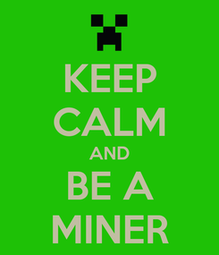 Poster: KEEP CALM AND BE A MINER