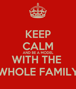 Poster: KEEP CALM AND BE A MODEL WITH THE  WHOLE FAMILY