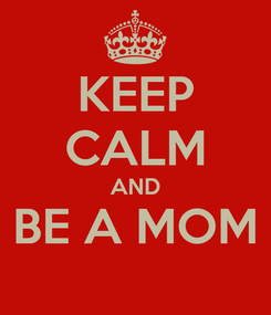 Poster: KEEP CALM AND BE A MOM
