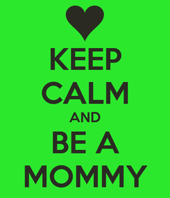 Poster: KEEP CALM AND BE A MOMMY