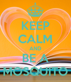 Poster: KEEP CALM AND BE A MOSQUITO