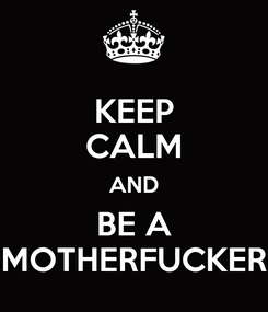 Poster: KEEP CALM AND BE A MOTHERFUCKER