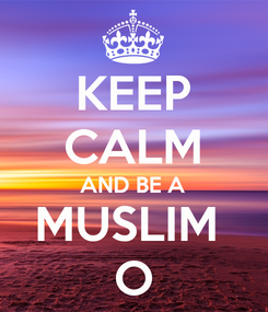 Poster: KEEP CALM AND BE A MUSLIM  O