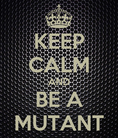 Poster: KEEP CALM AND BE A MUTANT