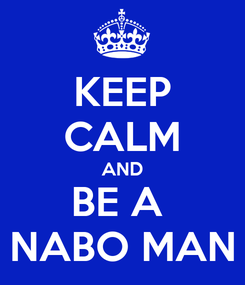 Poster: KEEP CALM AND BE A  NABO MAN