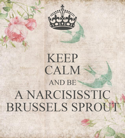 Poster: KEEP CALM AND BE A NARCISISSTIC BRUSSELS SPROUT