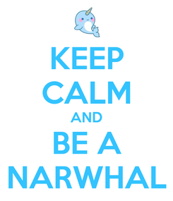 Poster: KEEP CALM AND BE A NARWHAL