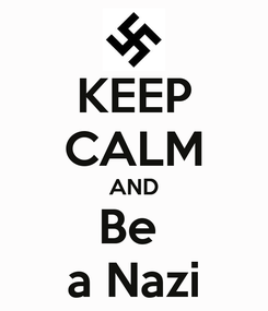 Poster: KEEP CALM AND Be  a Nazi
