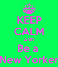 Poster: KEEP CALM AND Be a  New Yorker