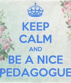 Poster: KEEP CALM AND BE A NICE PEDAGOGUE