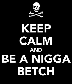 Poster: KEEP CALM AND BE A NIGGA BETCH