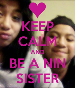 Poster: KEEP CALM AND BE A NIN SISTER