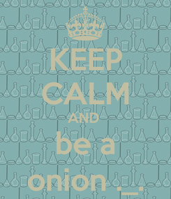 Poster: KEEP CALM AND  be a onion ._.