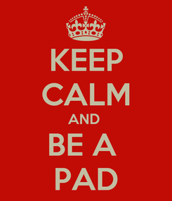Poster: KEEP CALM AND  BE A  PAD