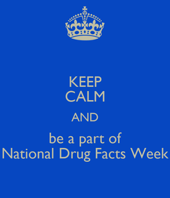 Poster: KEEP CALM AND be a part of National Drug Facts Week