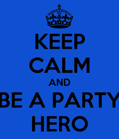 Poster: KEEP CALM AND BE A PARTY HERO