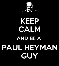 Poster: KEEP CALM AND BE A  PAUL HEYMAN GUY