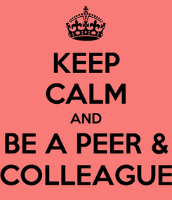Poster: KEEP CALM AND BE A PEER & COLLEAGUE
