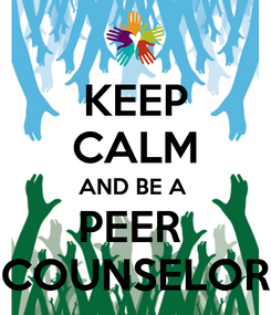 Poster: KEEP CALM AND BE A  PEER  COUNSELOR