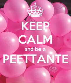 Poster: KEEP CALM and be a PEETTANTE