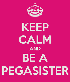 Poster: KEEP CALM AND BE A PEGASISTER