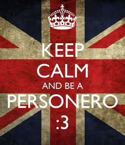 Poster: KEEP CALM AND BE A PERSONERO :3