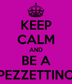 Poster: KEEP CALM AND BE A PEZZETTINO
