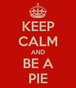Poster: KEEP CALM AND BE A PIE