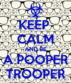 Poster: KEEP  CALM AND BE A POOPER TROOPER