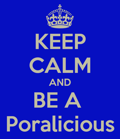 Poster: KEEP CALM AND BE A  Poralicious