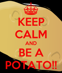 Poster: KEEP CALM AND BE A POTATO!!