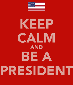 Poster: KEEP CALM AND BE A PRESIDENT